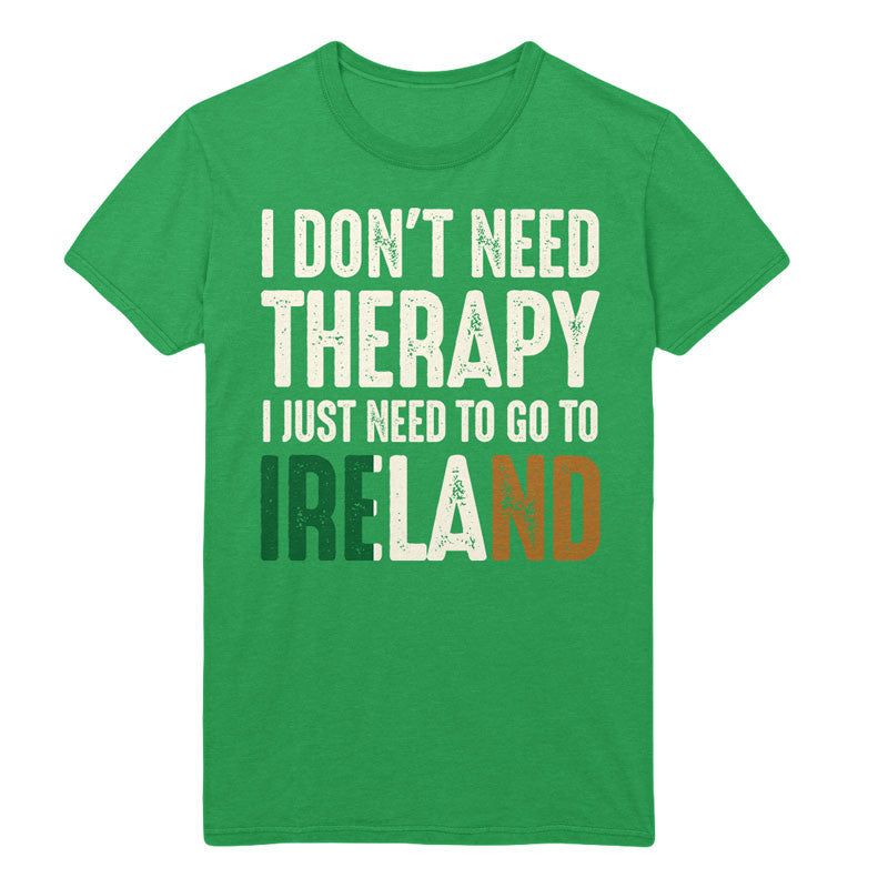 I Don't Need Therapy I Just Need To Go To Ireland - MyUnistyles