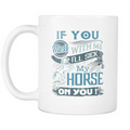 If you mess with me I'll sick my horse on you! Mug