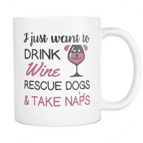 I just want to drink wine, rescue dogs and take naps Mug - MyUnistyles