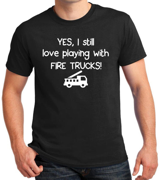 "Fire Truck Shirt ""Yes, I still love playing with Fire Trucks!"""