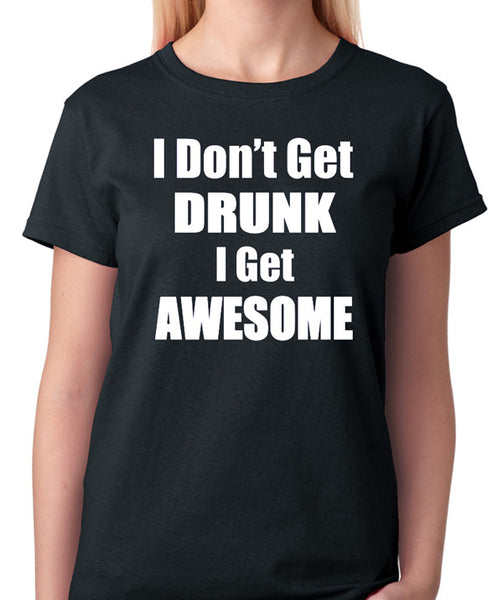 Funny T-Shirt - I Don't Get Drink I Get Awesome, Humor Shirt, Drinking Games, Beer or Bar Shirt - Badass Printing