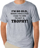 "Funny Getting Old T-Shirt ""I'm So Old, When I Was A Kid I Had To Win To Get A Trophy!"""