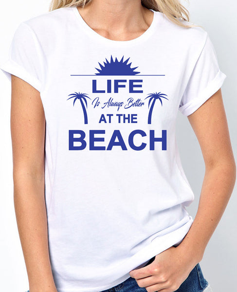 Beach T-Shirt - Life Is Always Better At The Beach, Beachwear, Summer Shirt, Vacation, Sun and Fun - Badass Printing