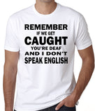 "Funny Quote T-Shirt ""REMEMBER If We Get Caught, You're Deaf And I Don't Speak English"""