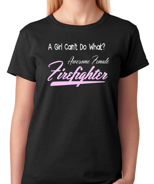 "Female Firefighter T- Shirt - ""A Girl Can't Do What?, Awesome Female Firefighter"" - Badass Printing"