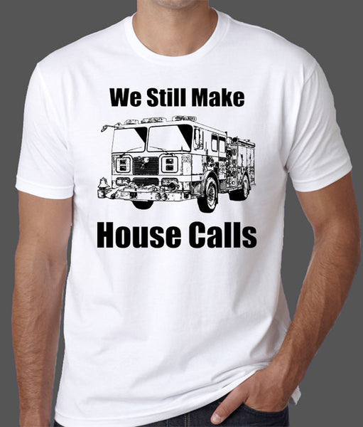 We Still Make House Calls Firefighter T-Shirt - Badass Printing
