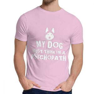 My Dog Must Think I Am Psychopath T Shirt