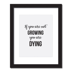 'If you are not growing, you are dying' Inspirational quote print