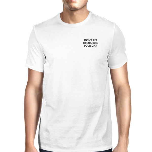 Don't Let Idiots Ruin Your Day Unisex White T-shirt Funny Shirt