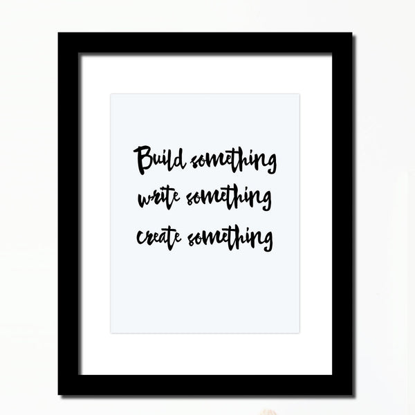 Inspirational quote print 'Build something, Write something, Create something'