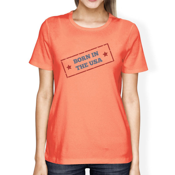 Born In The USA Womens Peach Funny Saying Graphic Tshirt Gift Idea