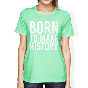 Born To Make History Women Mint T-shirts Cute Short Sleeve T-shirts