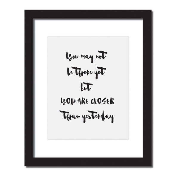 Inspirational quote print 'You may not be there yet, you are closer than yesterday'