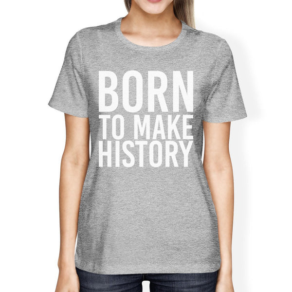 Born To Make History Woman's Heather Grey Top Cute Short Sleeve Tees