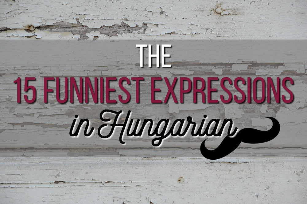 The 15 Funniest Expressions in Hungarian
