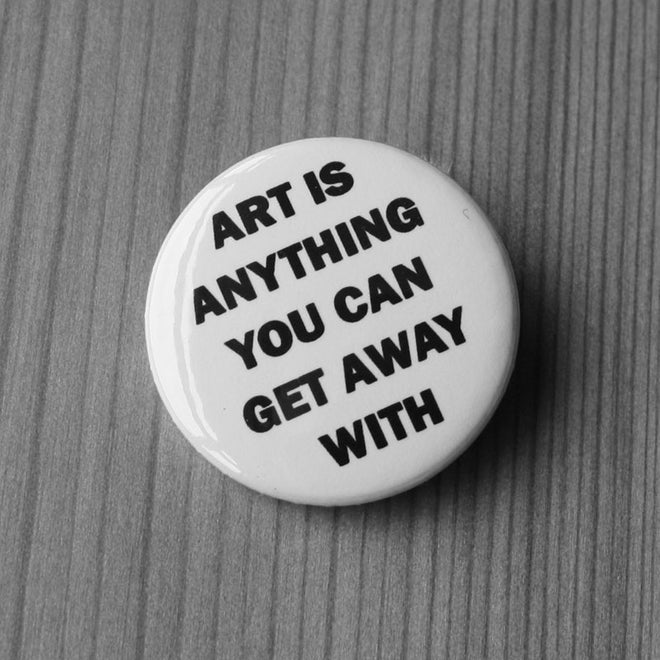 Art is Anything You Can Get Away With (Badge)