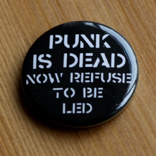 Punk is Dead Now Refuse to Be Led (Badge)