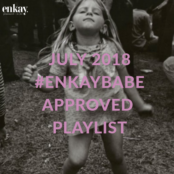 July 2018 #ENKAYBABE Playlist !