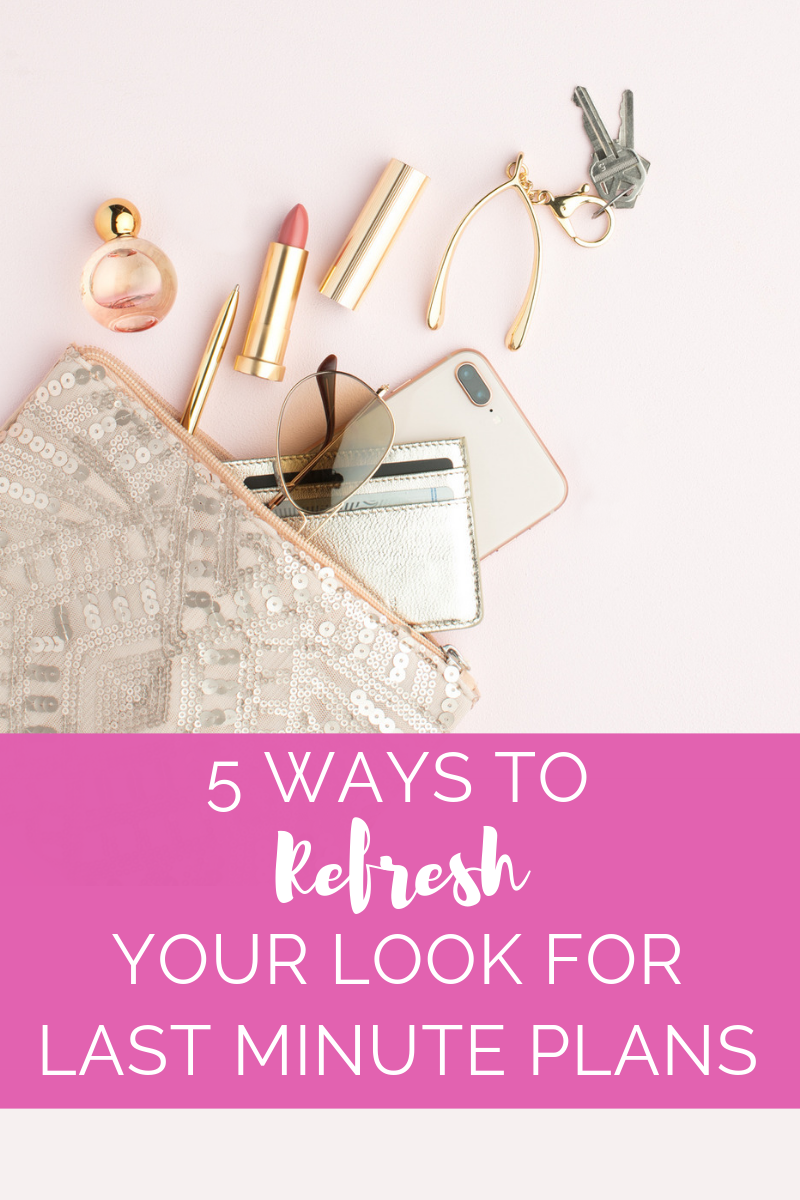 5 Ways to Refresh Your Look for Last Minute Plans