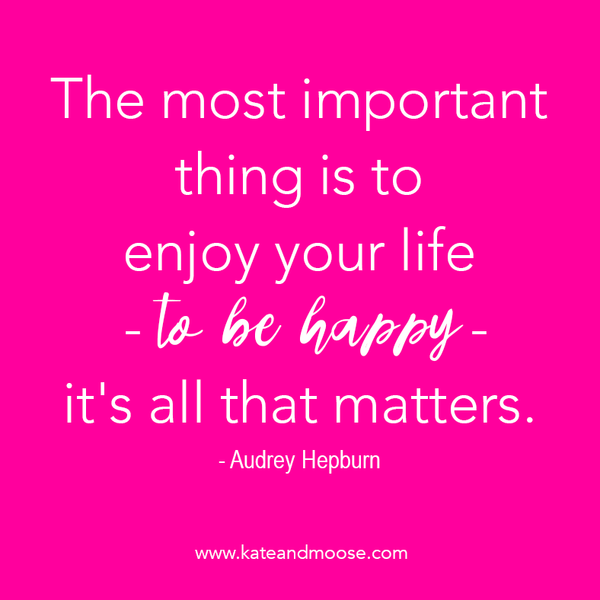 Kate's favorite quote: The most important thing is to enjoy your life, to be happy, it's all that matters. Audrey Hepburn