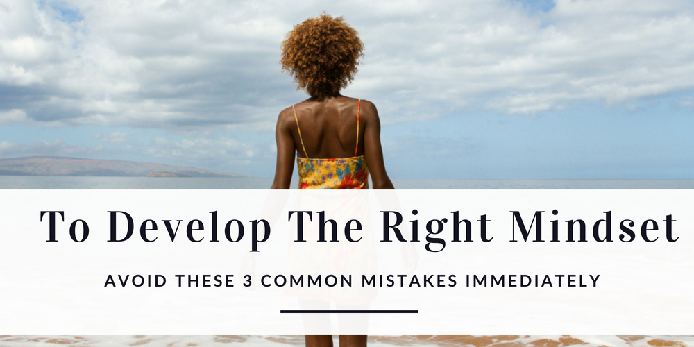 To Develop The Right Mindset Avoid These 3 Common Mistakes Immediately