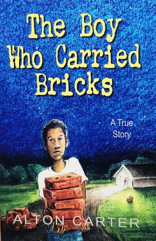 The Boy Who Carried Bricks (A True Story) by Alton Carter