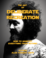 The Art Of Deliberate Recreation How To Manifest Everything From Nothing Collectors Edition