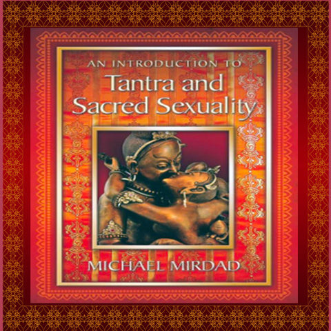 An Introduction to Tantra and Sacred Sexuality by Michael Mirdad
