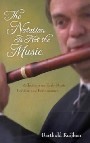 Kuijken, Barthold -The Notation Is Not the Music : Reflections on Early Music Practice and Performance