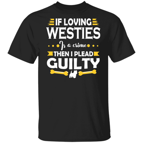Westie Dog T shirt - If Loving Westies Is A Crime Then I Plead Guilty