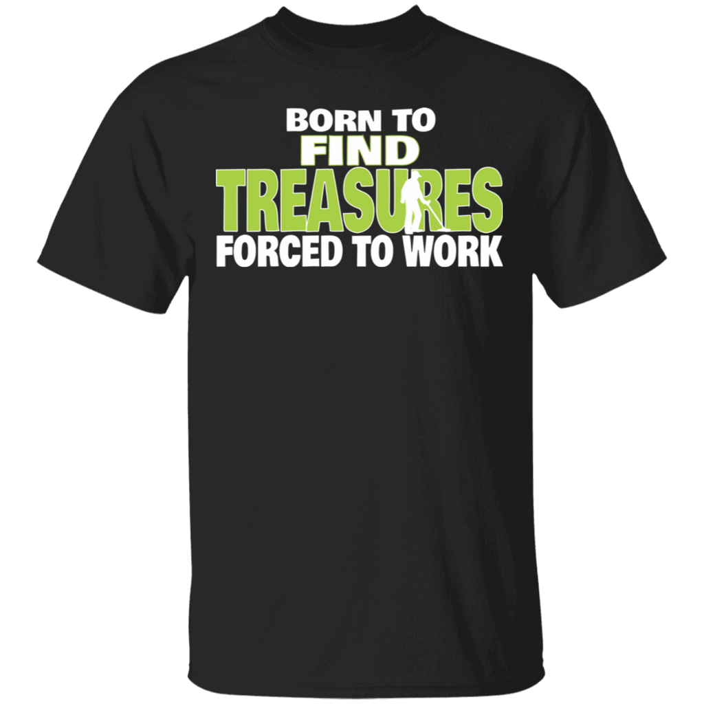 Metal Detecting T shirt - Born To Find Treasures Forced To Work