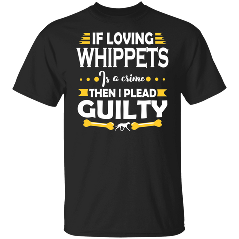 Whippet Dog Tee Shirt | If Loving Whippets Is A Crime Then I Pleas Guilty T-shirt