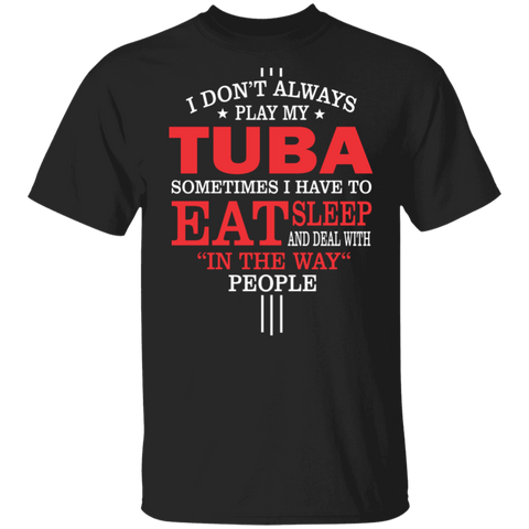 Tuba Player T-shirt - I don't always play my tuba, sometimes I have to Eat, Sleep and deal with in the way people