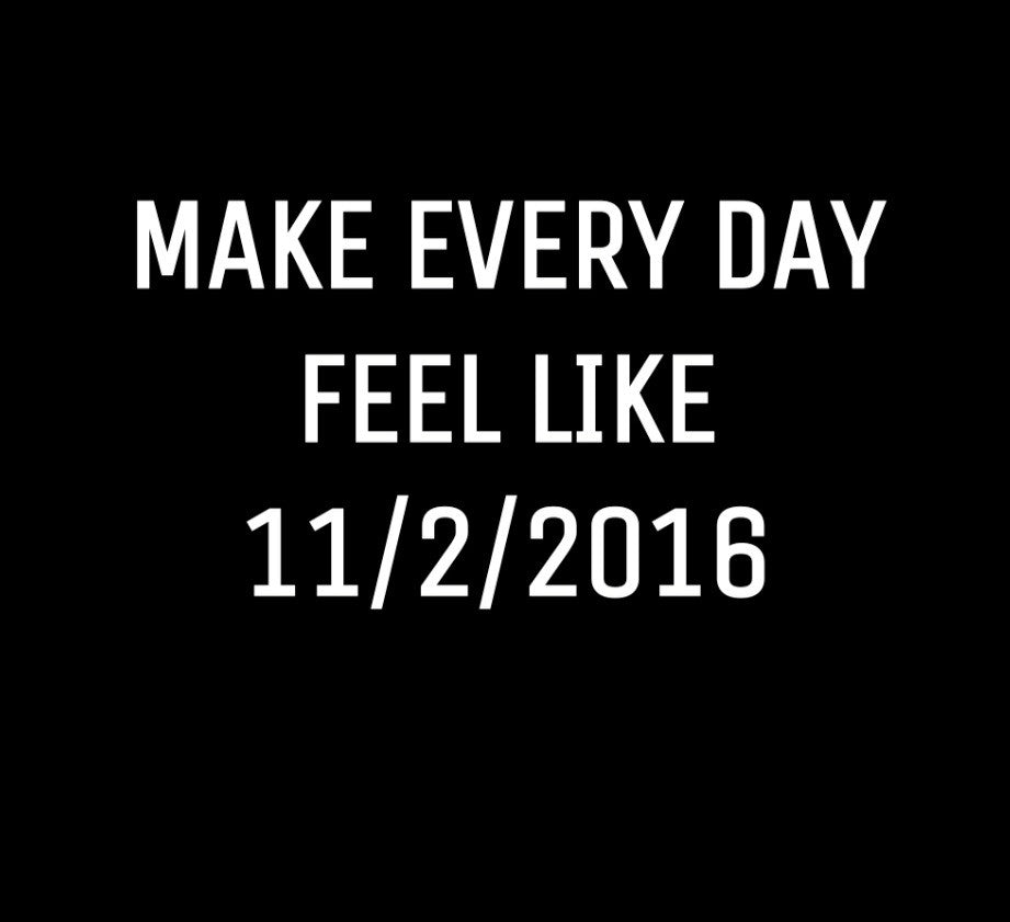 Live Every Day Like It's 11/2/2016
