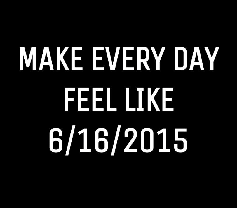 Live Every Day Like It's 6/16/2015