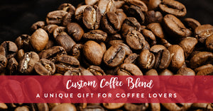 Custom Coffee Blend - A Unique Gift for Coffee Lovers