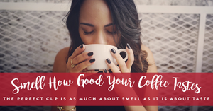 Smell how good your coffee tastes!