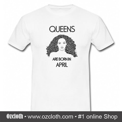 'Beyonce' Queens Are Born In April T-Shirt