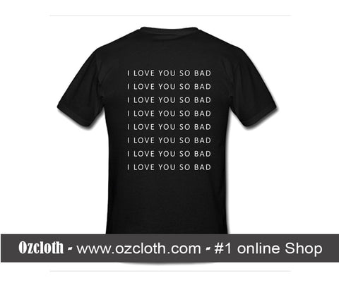 i love you so bad T-shirt Back
