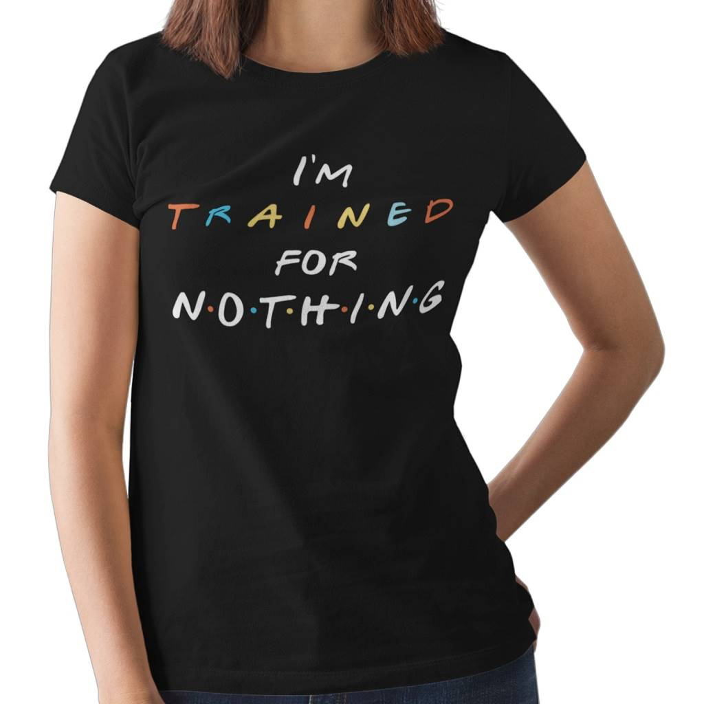 I'm trained for nothing! - Women