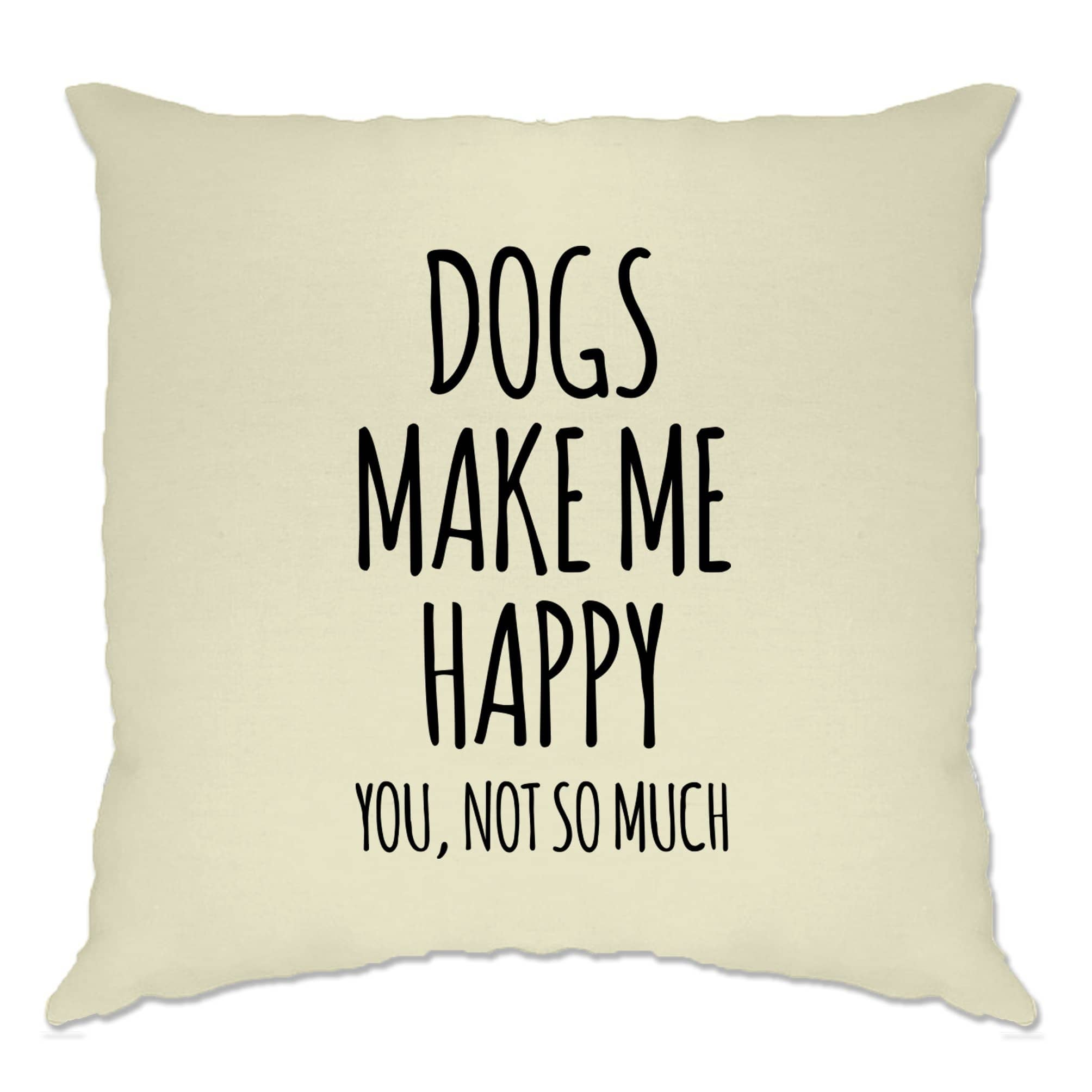 Novelty Cushion Cover Dogs Make Me Happy, You, Not So Much
