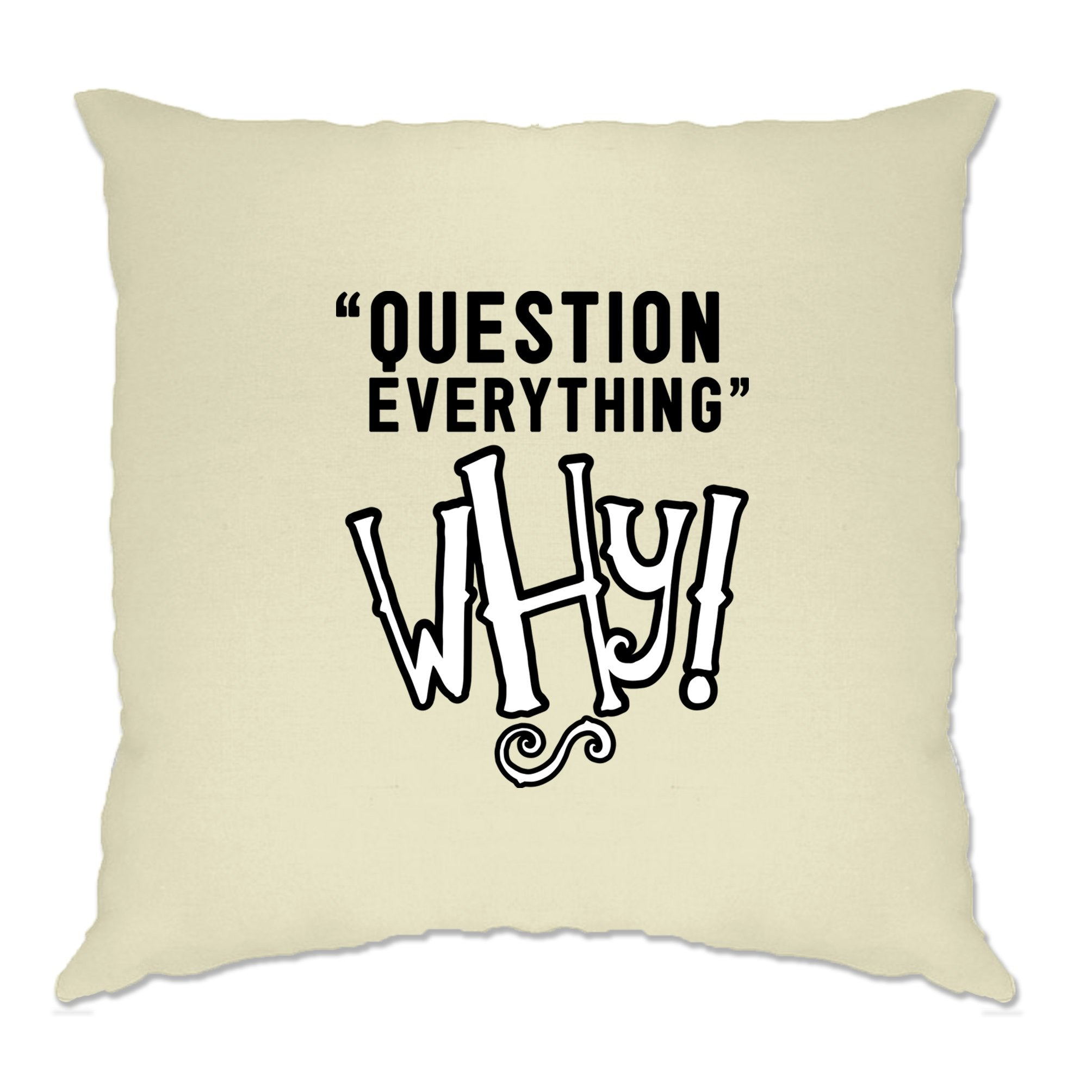 Novelty Slogan Cushion Cover Question Everything - Why?