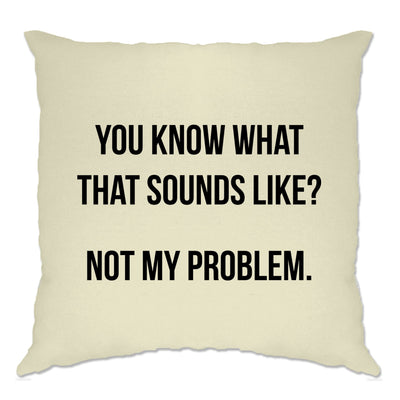 Know What That Sounds Like Cushion Cover - Not My Problem