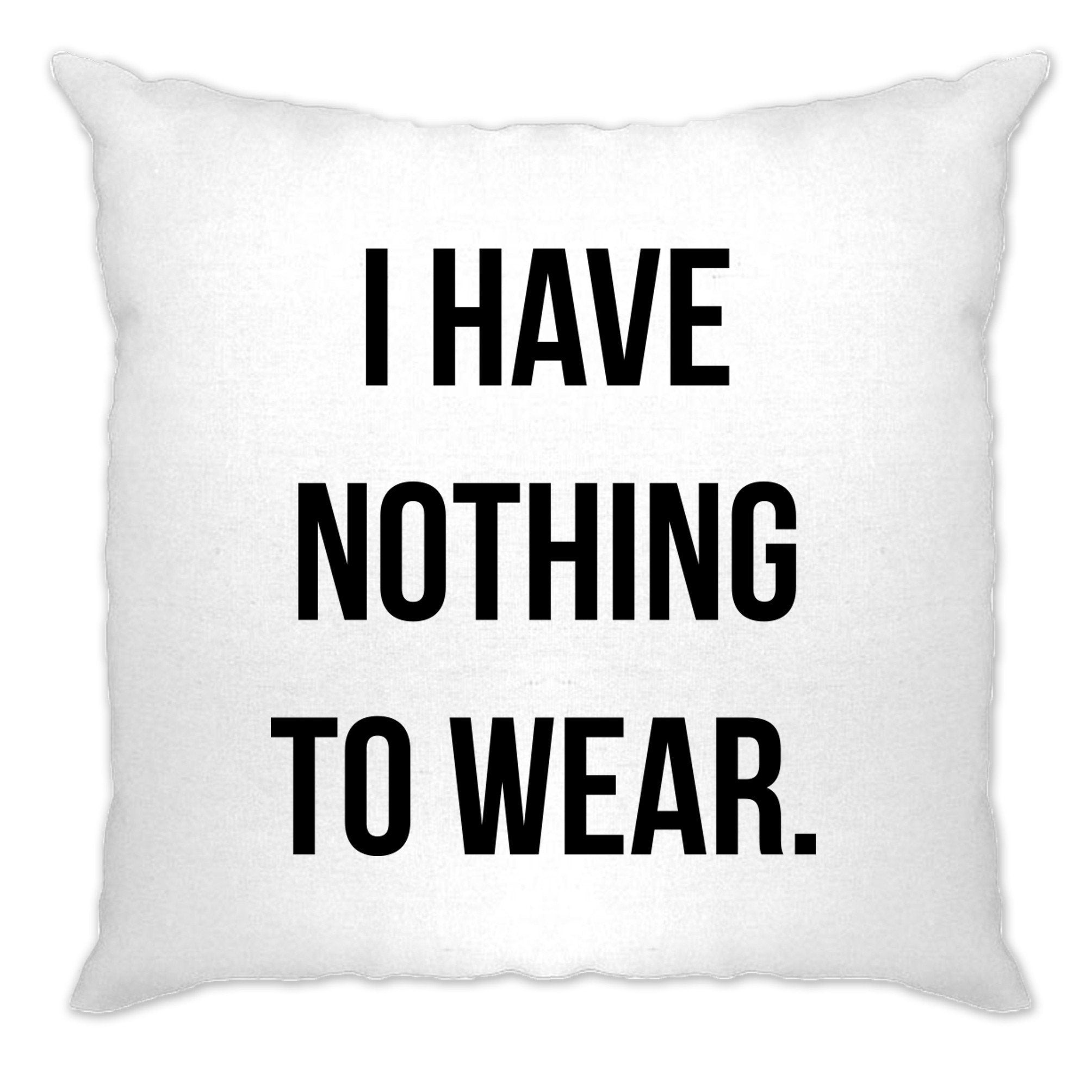 Novelty Slogan Cushion Cover I Have Nothing To Wear.