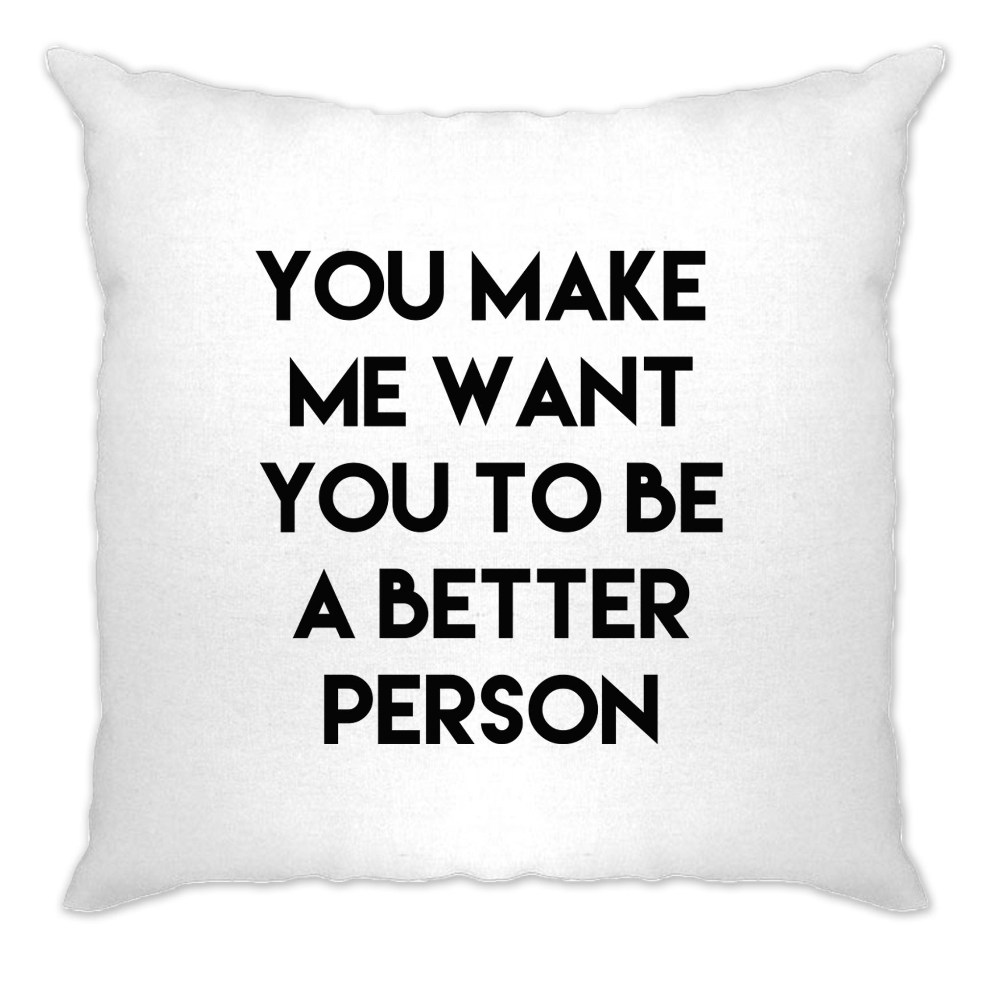 Sassy Cushion Cover You Make Me Want You To Be Better Person