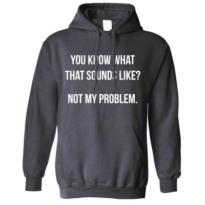 Know What That Sounds Like Hoodie - Not My Problem Hooded Jumper