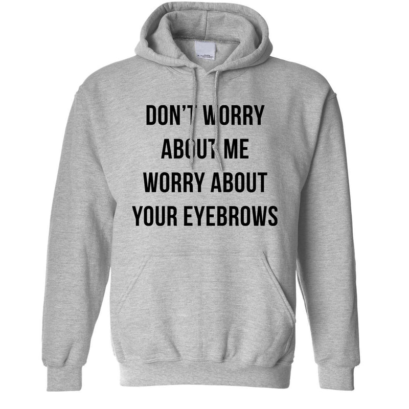Don't Worry About Me Worry About Your Eyebrows Funny Mean Slogan Unisex Hoodie