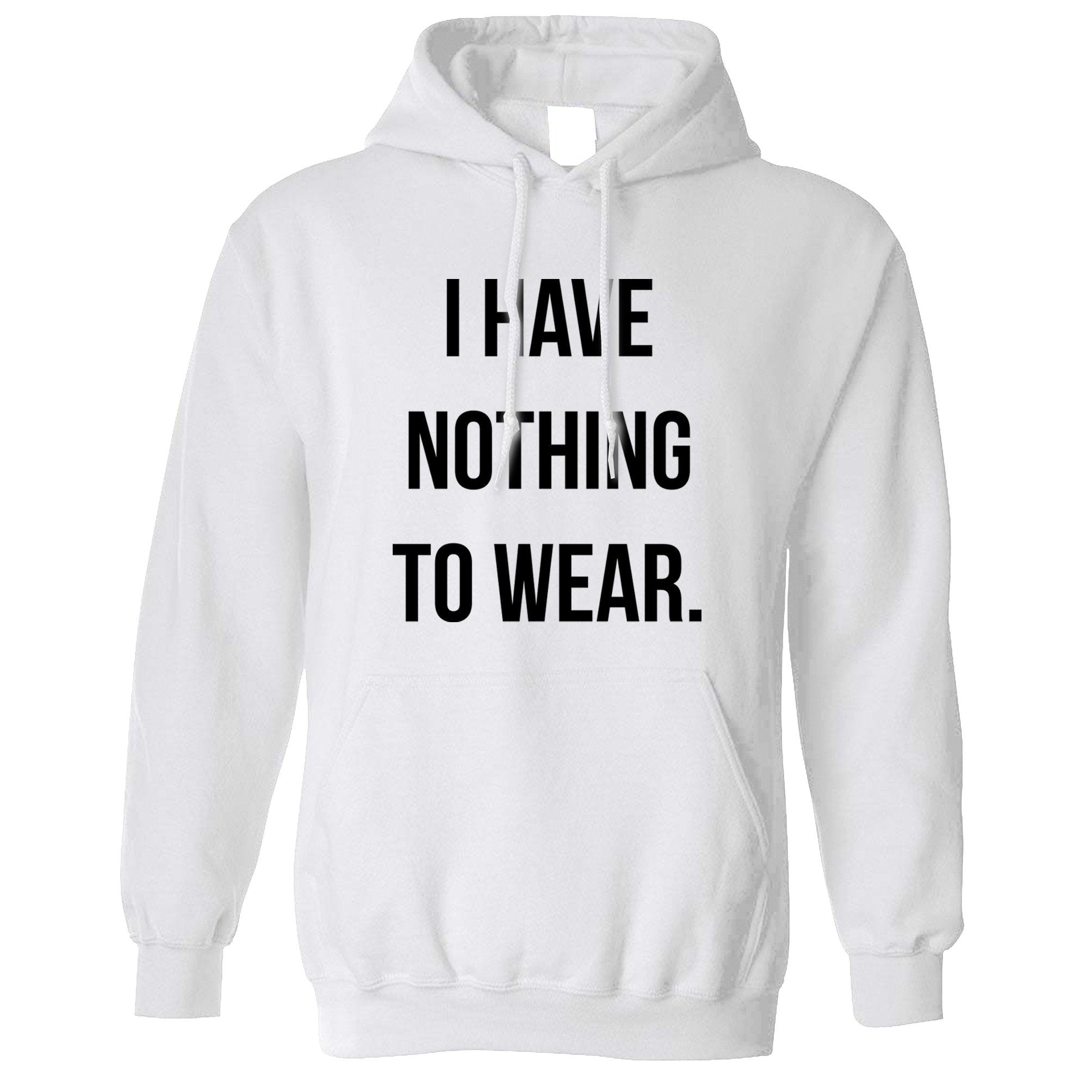 Novelty Slogan Hoodie I Have Nothing To Wear. Hooded Jumper