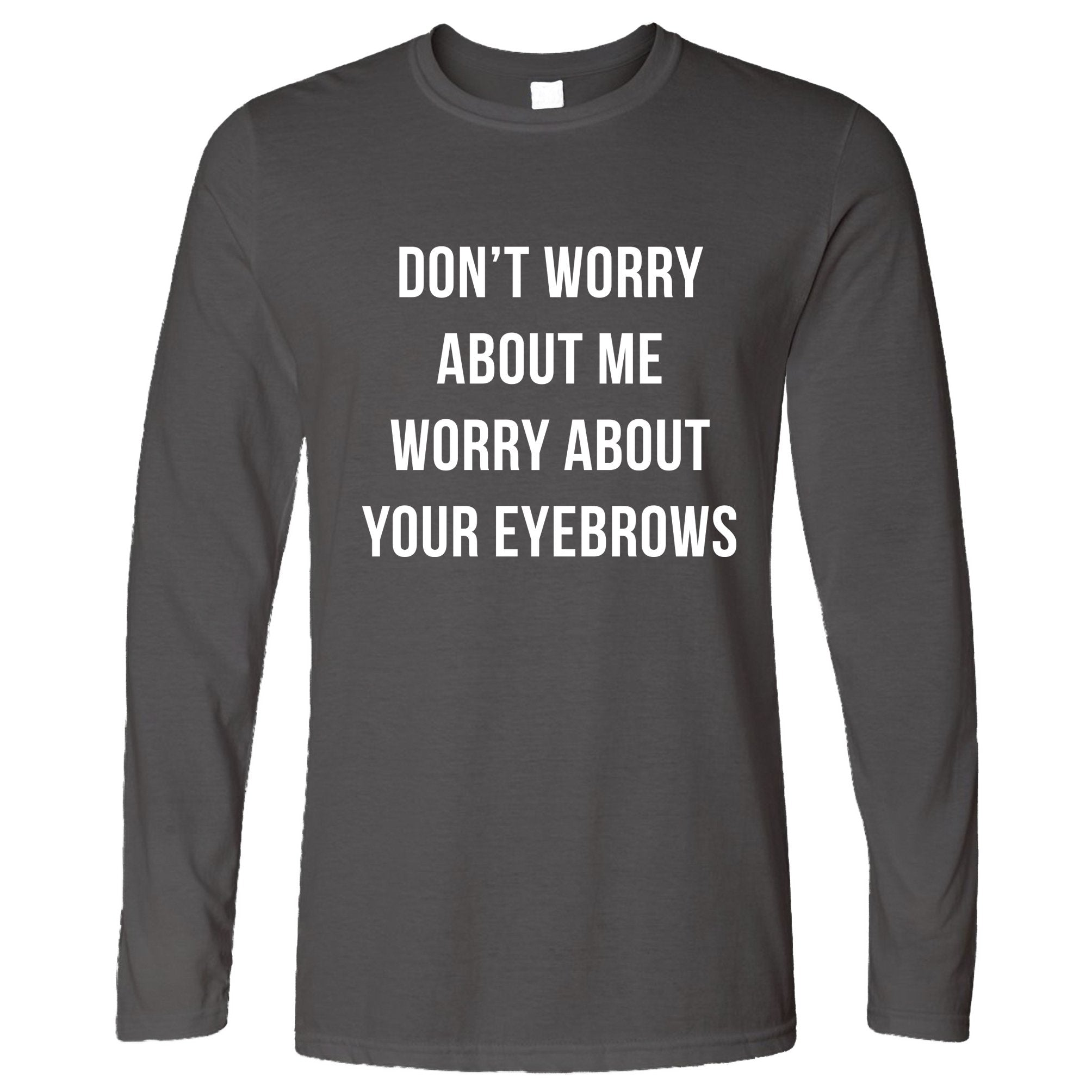Novelty Sassy Long Sleeve Worry About Your Eyebrows Joke T-Shirt