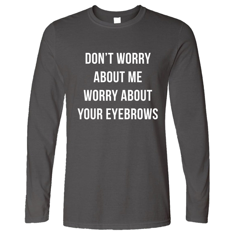 Funny Sassy Long Sleeve Worry About Your Eyebrows Joke